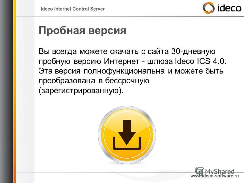 Пробная версия Вы всегда можете скачать с сайта 30-дневную пробную версию Интернет - шлюза Ideco ICS 4.0. Эта версия полнофункциональна и можете быть преобразована в бессрочную (зарегистрированную).