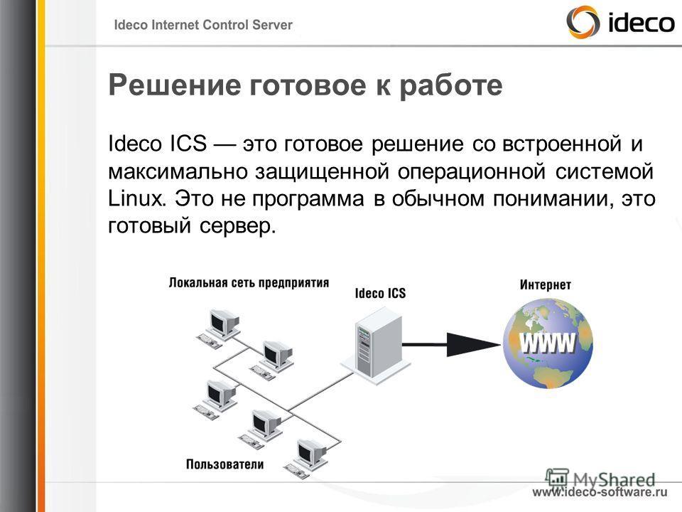 Решение готовое к работе Ideco ICS это готовое решение со встроенной и максимально защищенной операционной системой Linux. Это не программа в обычном понимании, это готовый сервер.