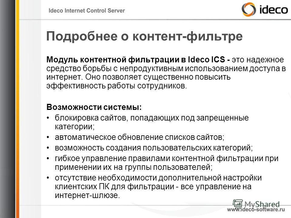 Подробнее о контент-фильтре Модуль контентной фильтрации в Ideco ICS - это надежное средство борьбы с непродуктивным использованием доступа в интернет. Оно позволяет существенно повысить эффективность работы сотрудников. Возможности системы: блокиров