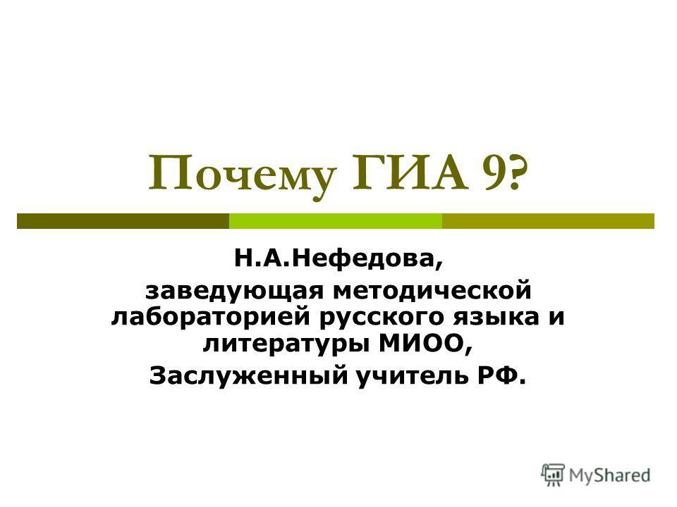 Почему ГИА 9? Н.А.Нефедова, заведующая методической лабораторией русского языка и литературы МИОО, Заслуженный учитель РФ.