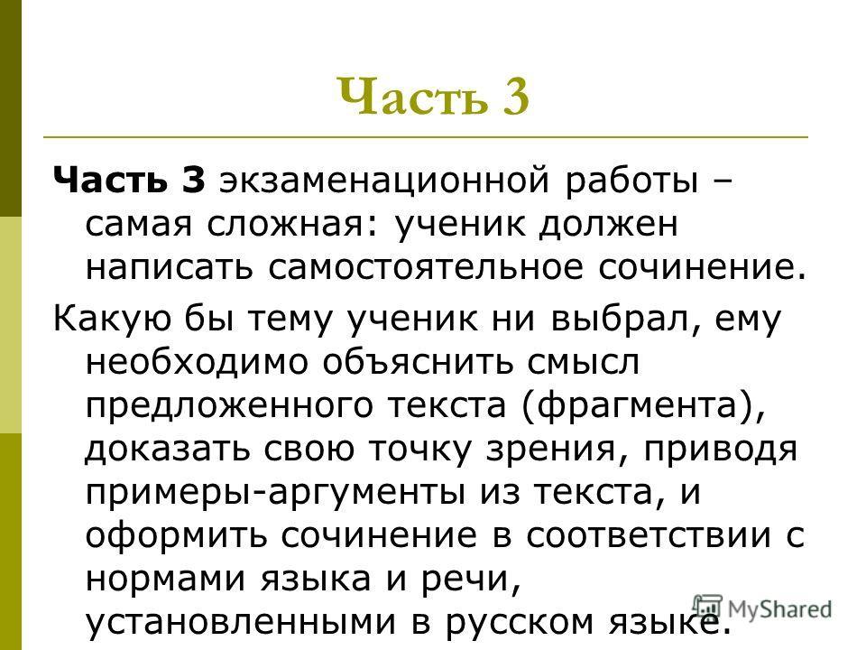 Часть 3 Часть 3 экзаменационной работы – самая сложная: ученик должен написать самостоятельное сочинение. Какую бы тему ученик ни выбрал, ему необходимо объяснить смысл предложенного текста (фрагмента), доказать свою точку зрения, приводя примеры-арг