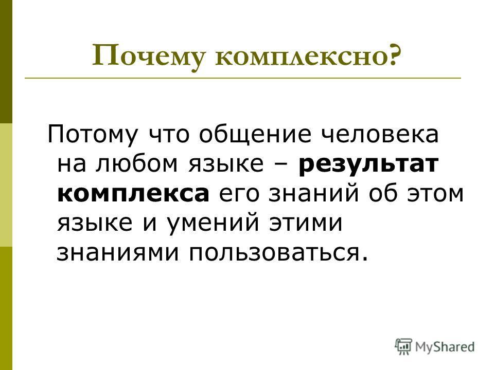 Почему комплексно? Потому что общение человека на любом языке – результат комплекса его знаний об этом языке и умений этими знаниями пользоваться.