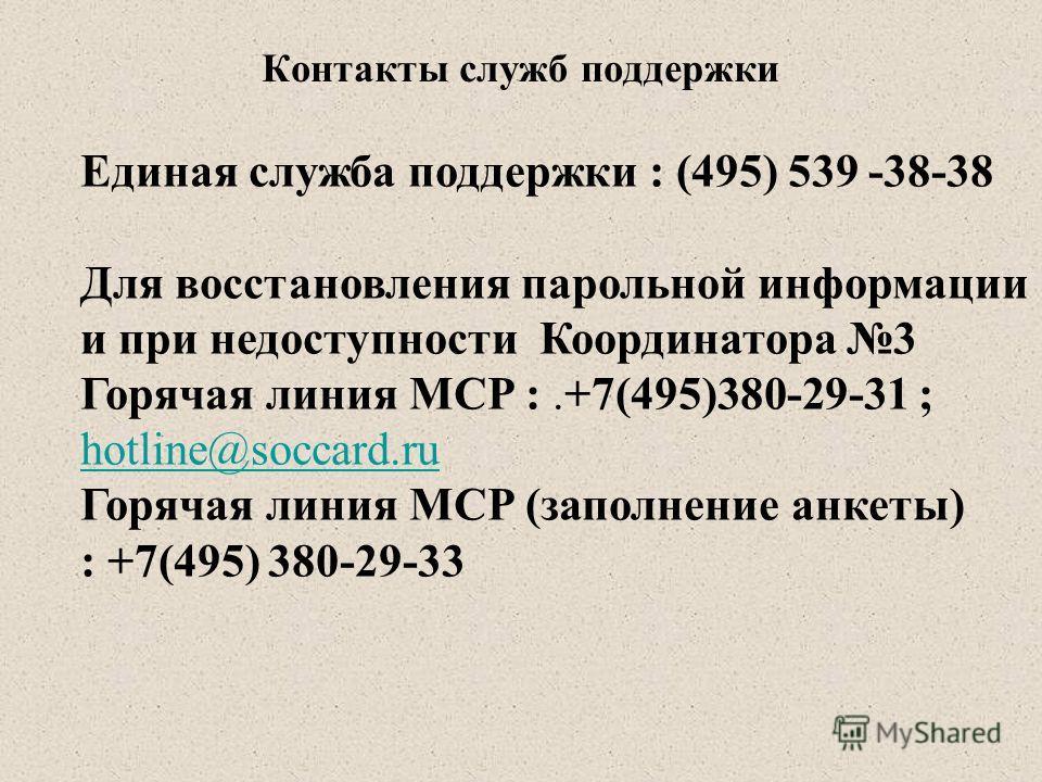 Контакты служб поддержки Единая служба поддержки : (495) 539 -38-38 Для восстановления парольной информации и при недоступности Координатора 3 Горячая линия МСР :.+7(495)380-29-31 ; hotline@soccard.ru Горячая линия МСР (заполнение анкеты) : +7(495) 3