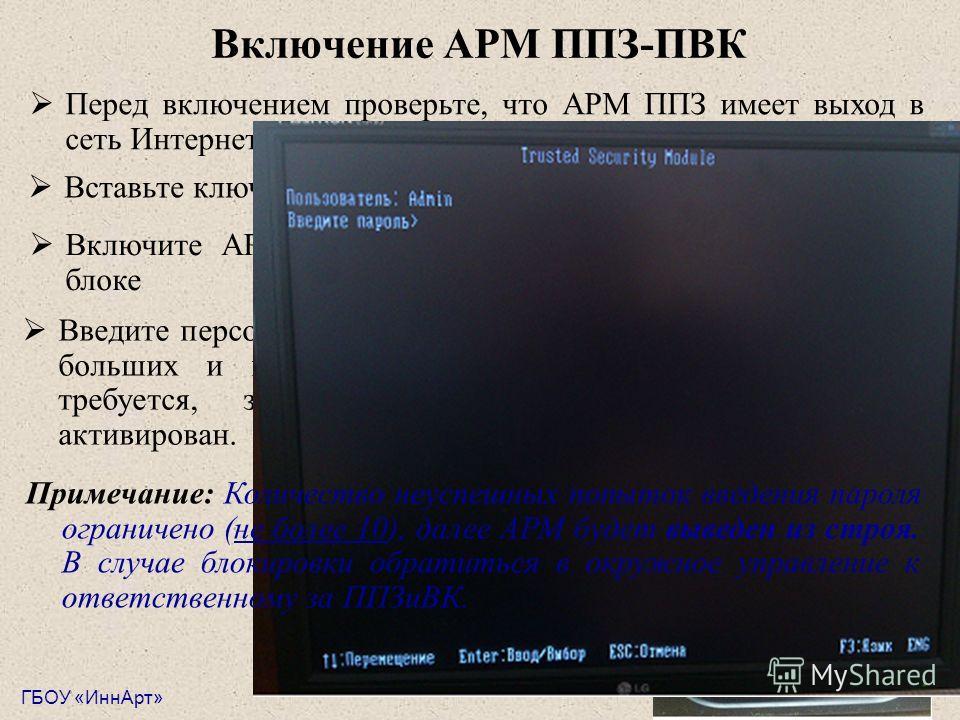 Перед включением проверьте, что АРМ ППЗ имеет выход в сеть Интернет. Важно! Провайдером должен быть МГТС! Включение АРМ ППЗ-ПВК ГБОУ «ИннАрт» Вставьте ключ eToken в USB-разъем системного блока. Включите АРМ с помощью кнопки запуска на системном блоке