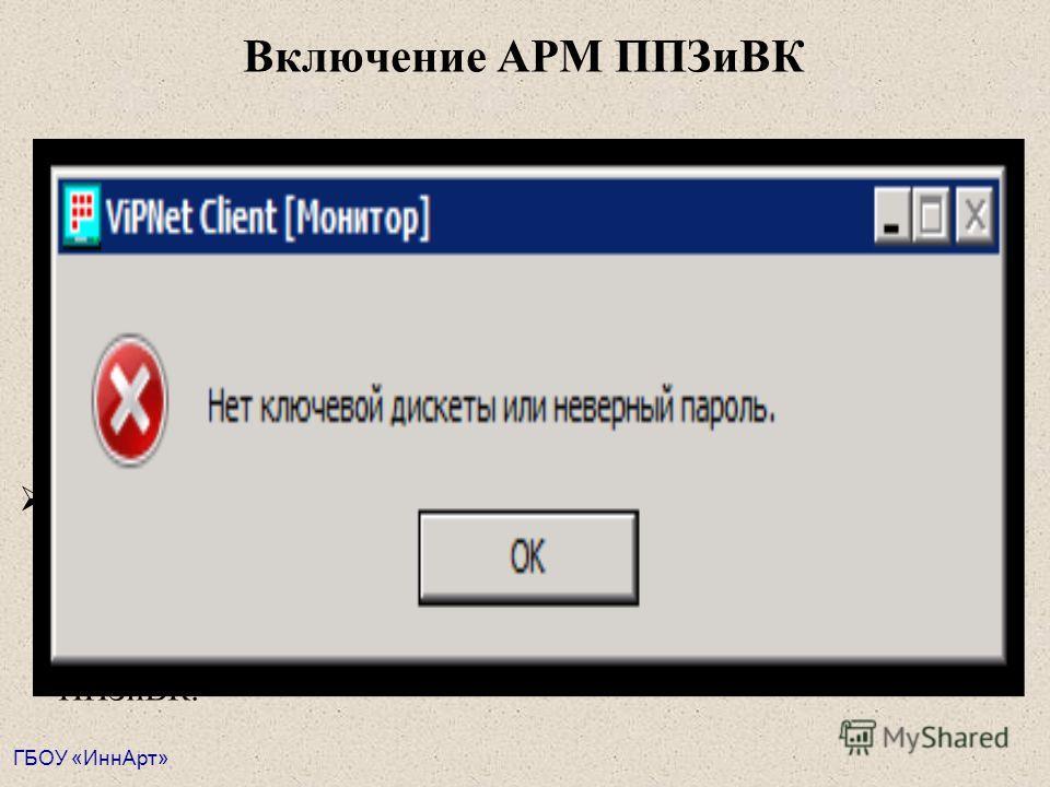 Включение АРМ ППЗиВК Если пароль введен правильно, появляется запрос системы на введение пароля программы VipNet Client Примечание: Персональный пароль VipNet формируется из 4-х слов отбором первых трех букв в каждом слове. Пароль набирается русскими