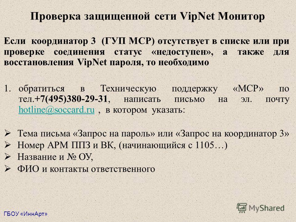 Проверка защищенной сети VipNet Монитор Если координатор 3 (ГУП МСР) отсутствует в списке или при проверке соединения статус «недоступен», а также для восстановления VipNet пароля, то необходимо 1.обратиться в Техническую поддержку «МСР» по тел.+7(49