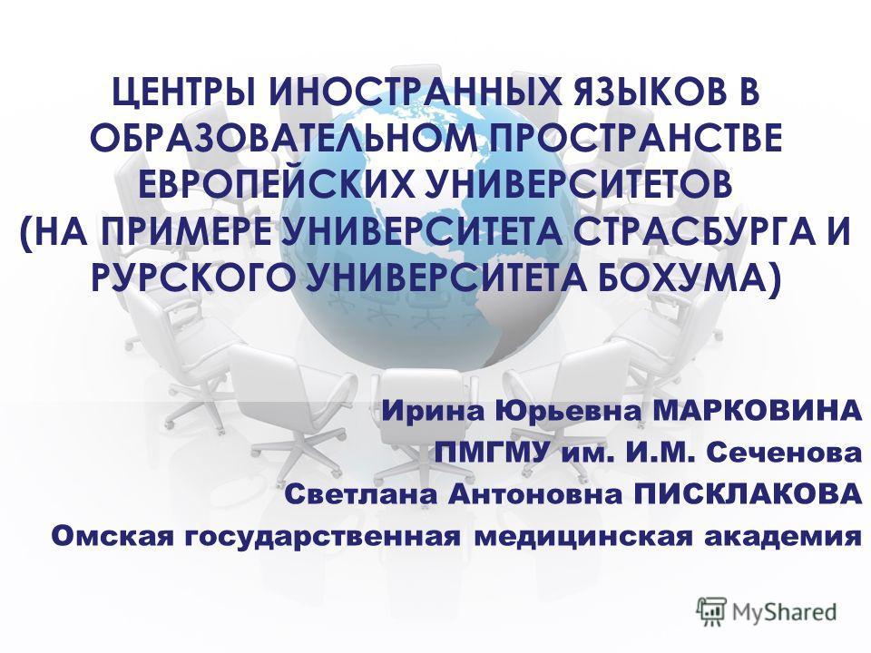 ЦЕНТРЫ ИНОСТРАННЫХ ЯЗЫКОВ В ОБРАЗОВАТЕЛЬНОМ ПРОСТРАНСТВЕ ЕВРОПЕЙСКИХ УНИВЕРСИТЕТОВ (НА ПРИМЕРЕ УНИВЕРСИТЕТА СТРАСБУРГА И РУРСКОГО УНИВЕРСИТЕТА БОХУМА) Ирина Юрьевна МАРКОВИНА ПМГМУ им. И.М. Сеченова Светлана Антоновна ПИСКЛАКОВА Омская государственна