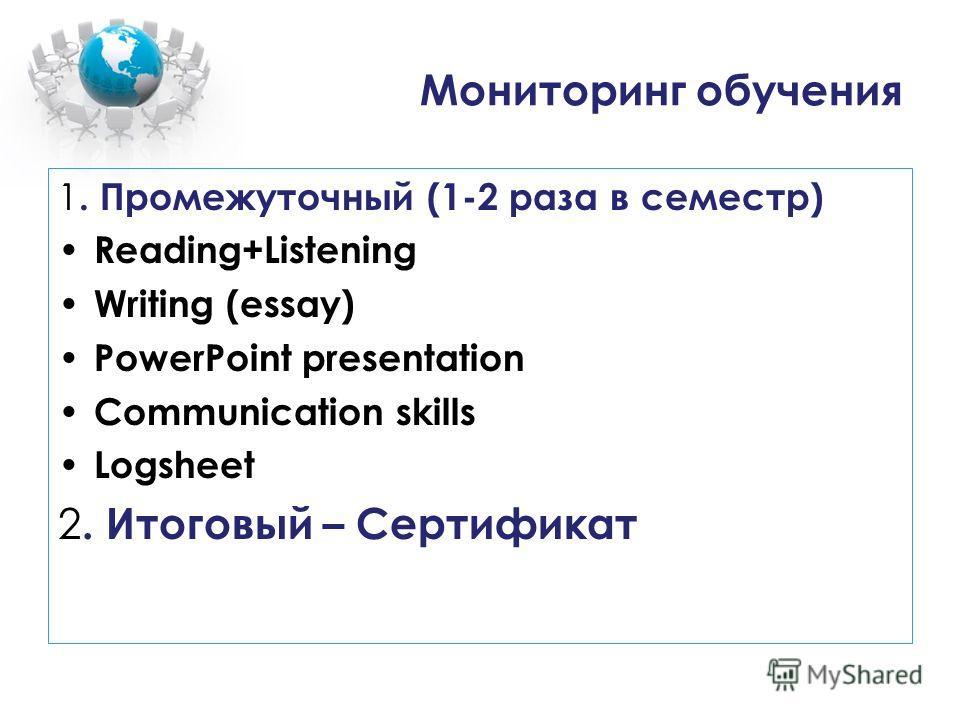 Мониторинг обучения 1. Промежуточный (1-2 раза в семестр) Reading+Listening Writing (essay) PowerPoint presentation Communication skills Logsheet 2. Итоговый – Сертификат