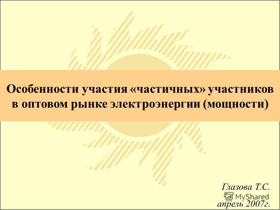 Особенности участия «частичных» участников в оптовом рынке электроэнергии (мощности) Глазова Т.С. апрель 2007г.