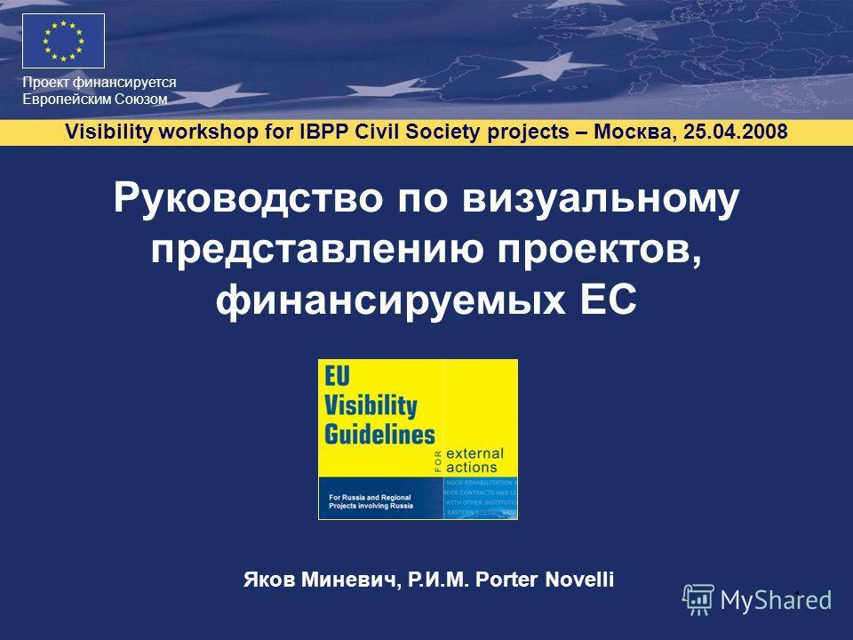 Проект финансируется Европейским Союзом Visibility workshop for IBPP Civil Society projects – Москва, 25.04.2008 1 Руководство по визуальному представлению проектов, финансируемых ЕС Яков Миневич, Р.И.М. Porter Novelli