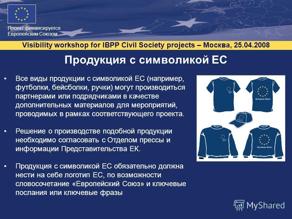 Проект финансируется Европейским Союзом Visibility workshop for IBPP Civil Society projects – Москва, 25.04.2008 11 Продукция с символикой ЕС Все виды продукции с символикой ЕС (например, футболки, бейсболки, ручки) могут производиться партнерами или