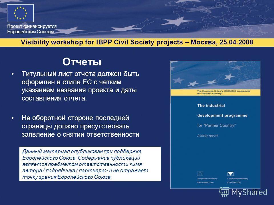 Проект финансируется Европейским Союзом Visibility workshop for IBPP Civil Society projects – Москва, 25.04.2008 12 Отчеты Титульный лист отчета должен быть оформлен в стиле ЕС с четким указанием названия проекта и даты составления отчета. На оборотн