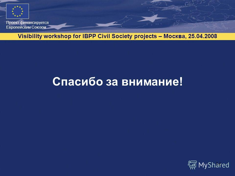 Проект финансируется Европейским Союзом Visibility workshop for IBPP Civil Society projects – Москва, 25.04.2008 14 Спасибо за внимание!