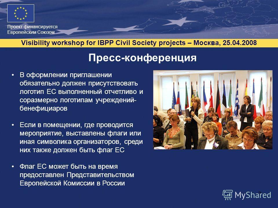Проект финансируется Европейским Союзом Visibility workshop for IBPP Civil Society projects – Москва, 25.04.2008 7 Пресс-конференция В оформлении приглашении обязательно должен присутствовать логотип ЕС выполненный отчетливо и соразмерно логотипам уч