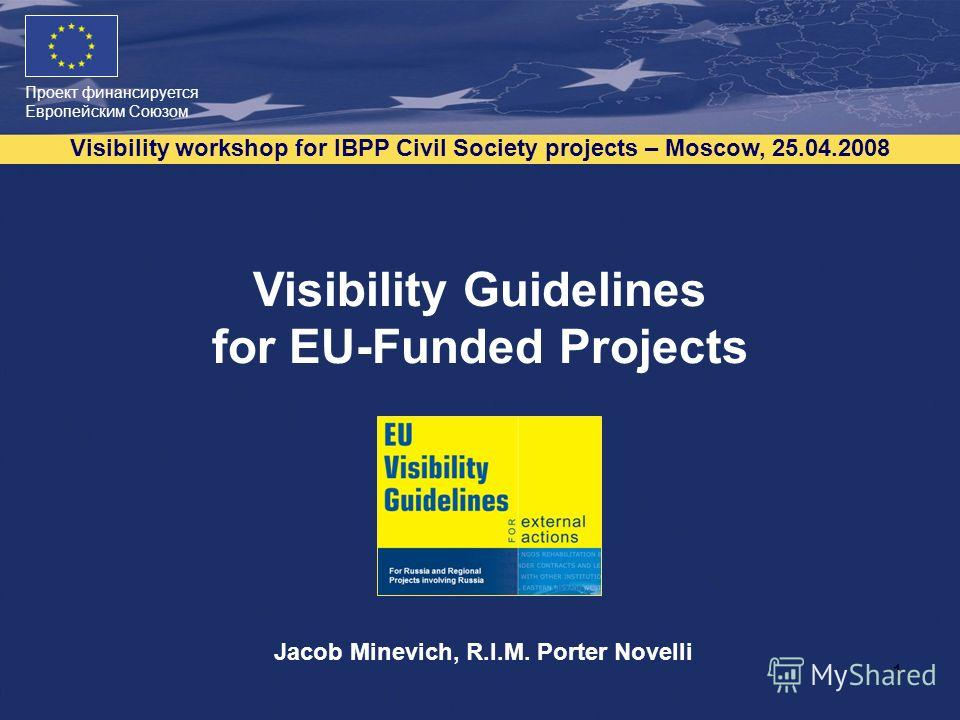 Проект финансируется Европейским Союзом Visibility workshop for IBPP Civil Society projects – Moscow, 25.04.2008 1 Visibility Guidelines for EU-Funded Projects Jacob Minevich, R.I.M. Porter Novelli