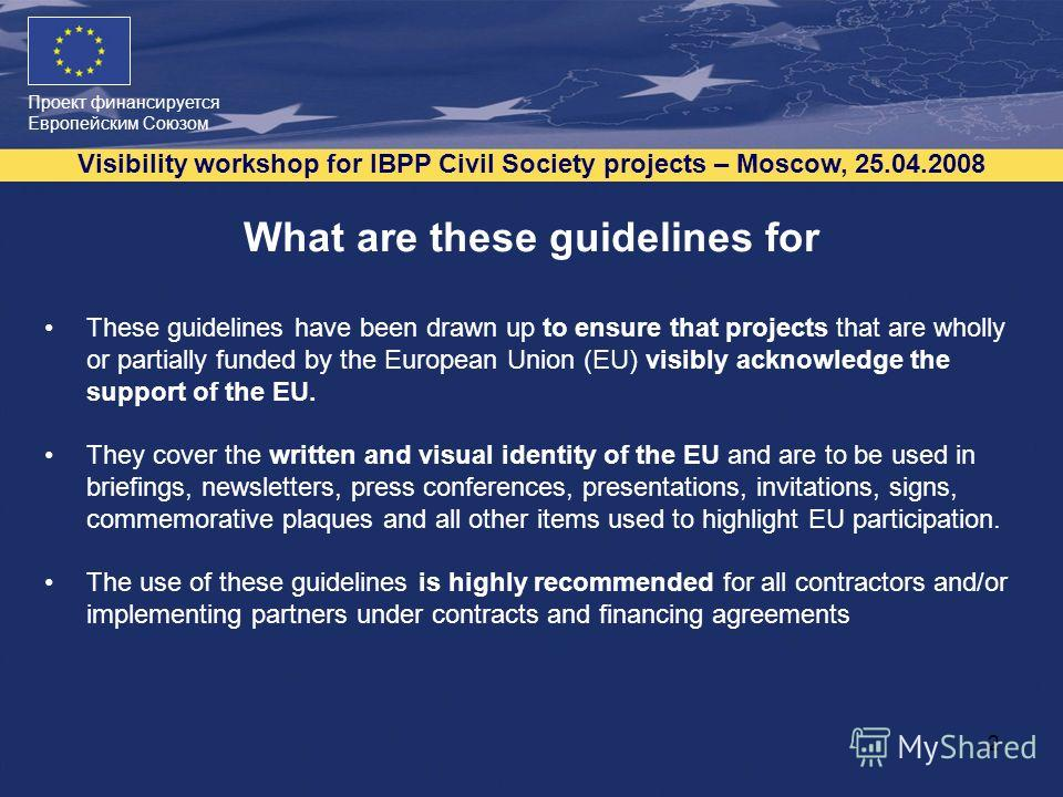 Проект финансируется Европейским Союзом Visibility workshop for IBPP Civil Society projects – Moscow, 25.04.2008 2 What are these guidelines for These guidelines have been drawn up to ensure that projects that are wholly or partially funded by the Eu