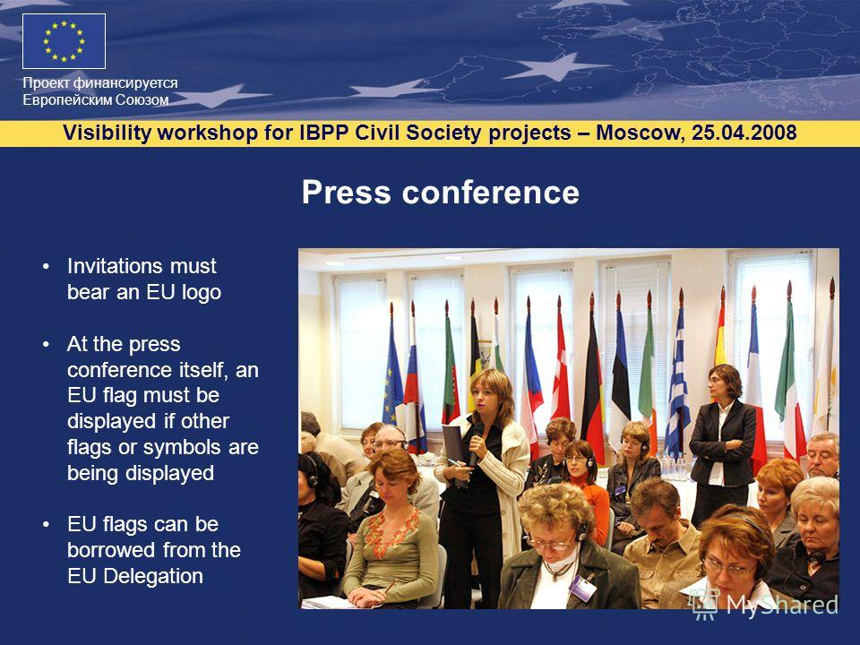 Проект финансируется Европейским Союзом Visibility workshop for IBPP Civil Society projects – Moscow, 25.04.2008 7 Press conference Invitations must bear an EU logo At the press conference itself, an EU flag must be displayed if other flags or symbol
