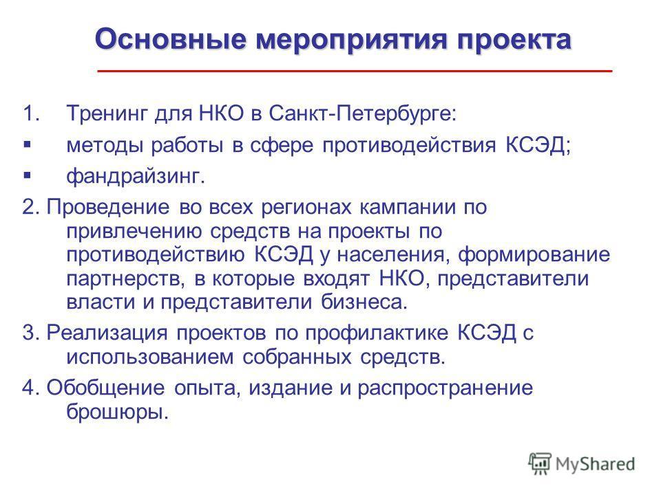 Основные мероприятия проекта 1.Тренинг для НКО в Санкт-Петербурге: методы работы в сфере противодействия КСЭД; фандрайзинг. 2. Проведение во всех регионах кампании по привлечению средств на проекты по противодействию КСЭД у населения, формирование па