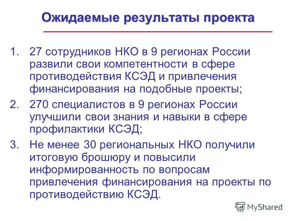 Ожидаемые результаты проекта 1.27 сотрудников НКО в 9 регионах России развили свои компетентности в сфере противодействия КСЭД и привлечения финансирования на подобные проекты; 2.270 специалистов в 9 регионах России улучшили свои знания и навыки в сф