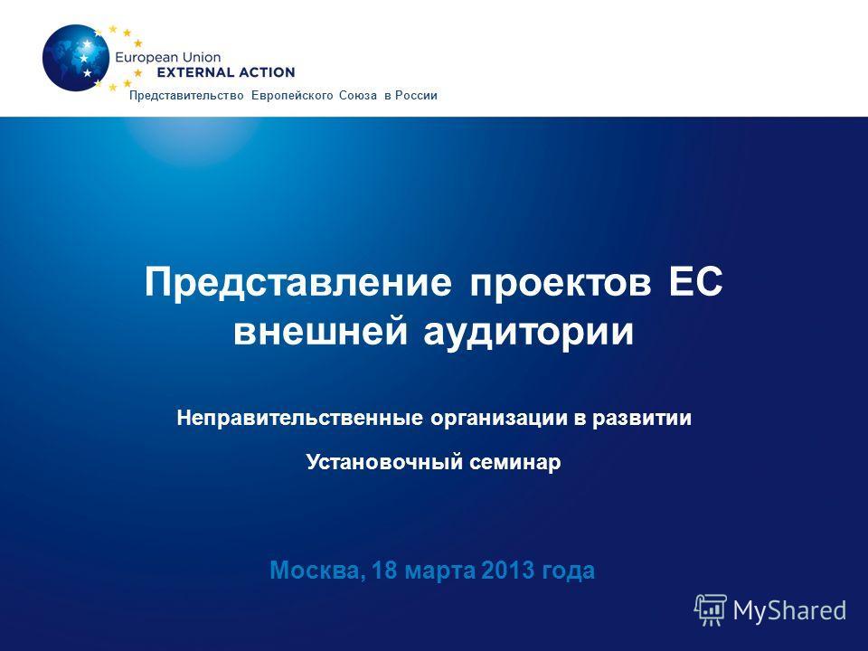 Представление проектов ЕС внешней аудитории Неправительственные организации в развитии Установочный семинар Москва, 18 марта 2013 года Представительство Европейского Союза в России