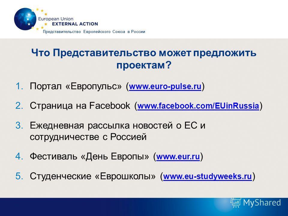 Что Представительство может предложить проектам? 1.Портал «Европульс» ( www.euro-pulse.ru ) www.euro-pulse.ru 2.Страница на Facebook ( www.facebook.com/EUinRussia ) www.facebook.com/EUinRussia 3.Ежедневная рассылка новостей о ЕС и сотрудничестве с Ро