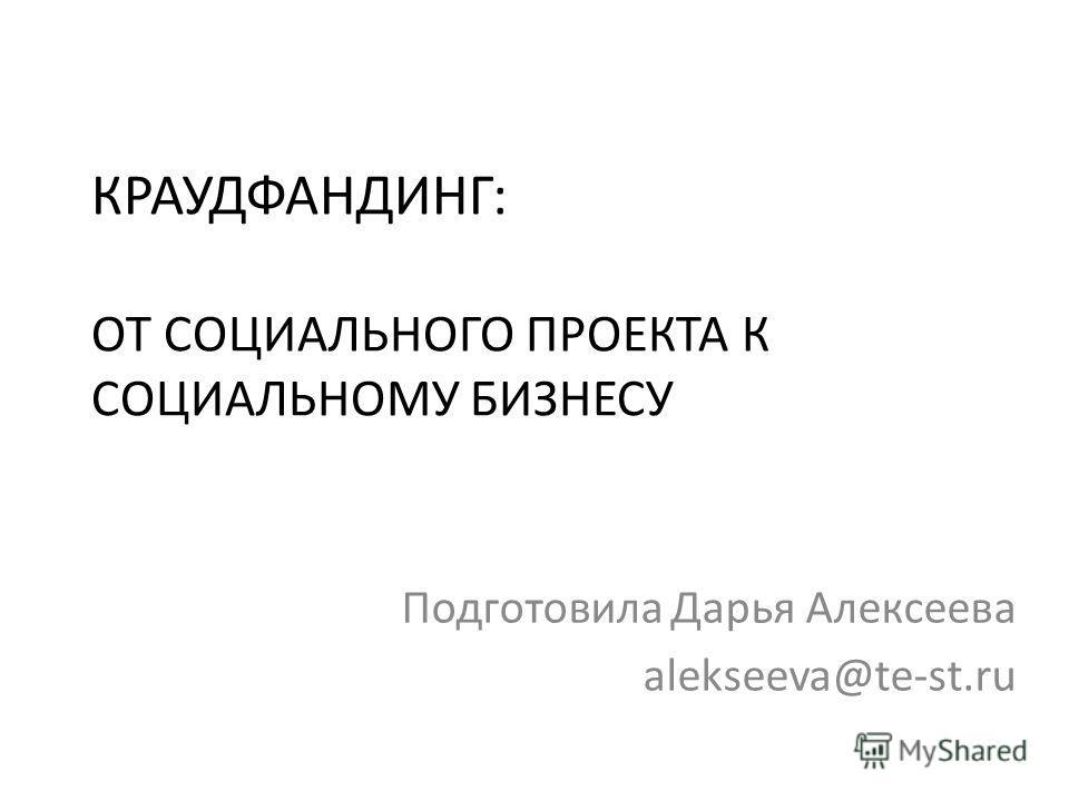 КРАУДФАНДИНГ: ОТ СОЦИАЛЬНОГО ПРОЕКТА К СОЦИАЛЬНОМУ БИЗНЕСУ Подготовила Дарья Алексеева alekseeva@te-st.ru