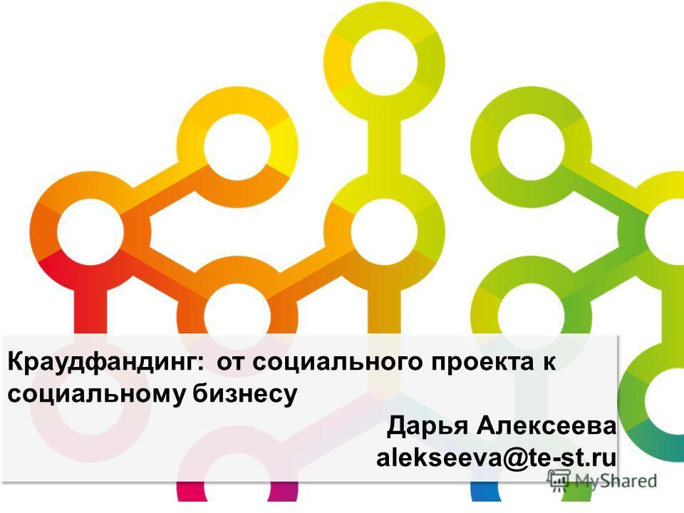 Краудфандинг: от социального проекта к социальному бизнесу Дарья Алексеева alekseeva@te-st.ru