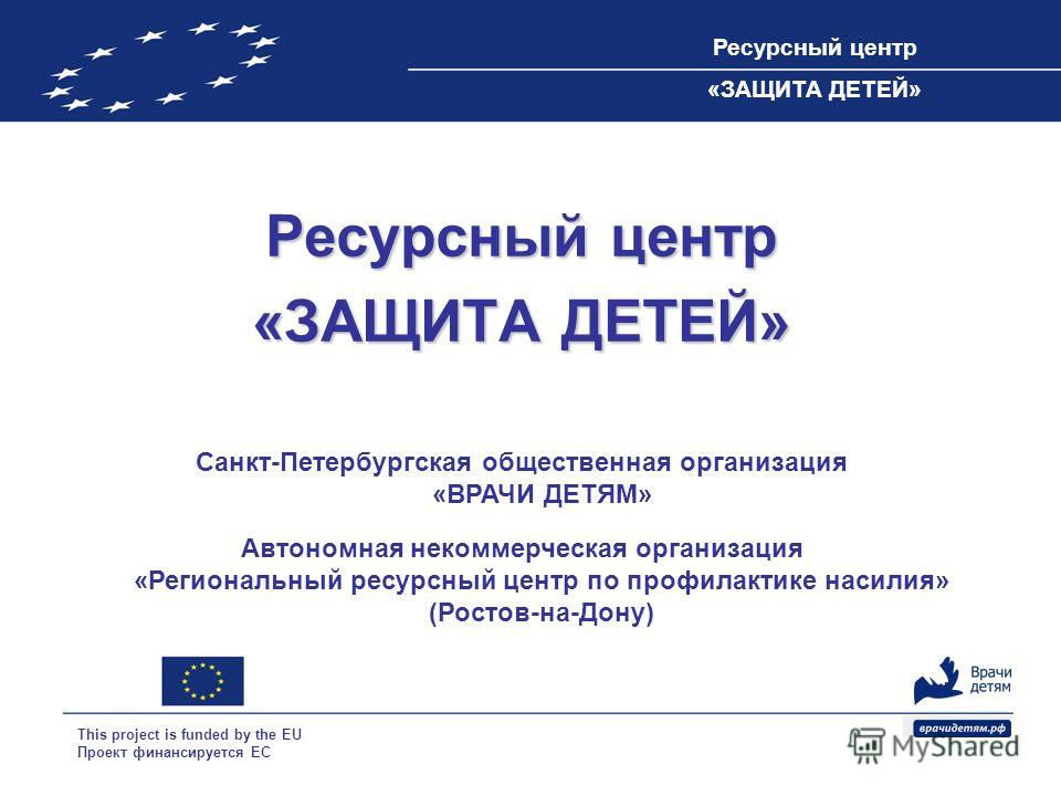 Ресурсный центр «ЗАЩИТА ДЕТЕЙ» This project is funded by the EU Проект финансируется ЕС Ресурсный центр «ЗАЩИТА ДЕТЕЙ» Санкт-Петербургская общественная организация «ВРАЧИ ДЕТЯМ» Автономная некоммерческая организация «Региональный ресурсный центр по п