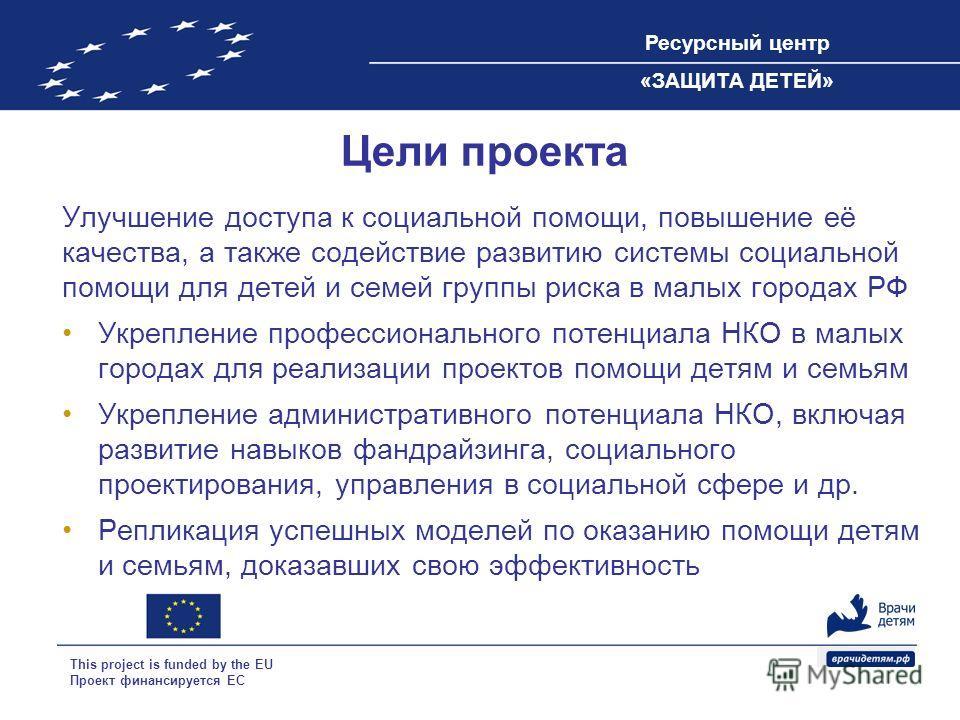 Ресурсный центр «ЗАЩИТА ДЕТЕЙ» This project is funded by the EU Проект финансируется ЕС Цели проекта Улучшение доступа к социальной помощи, повышение её качества, а также содействие развитию системы социальной помощи для детей и семей группы риска в