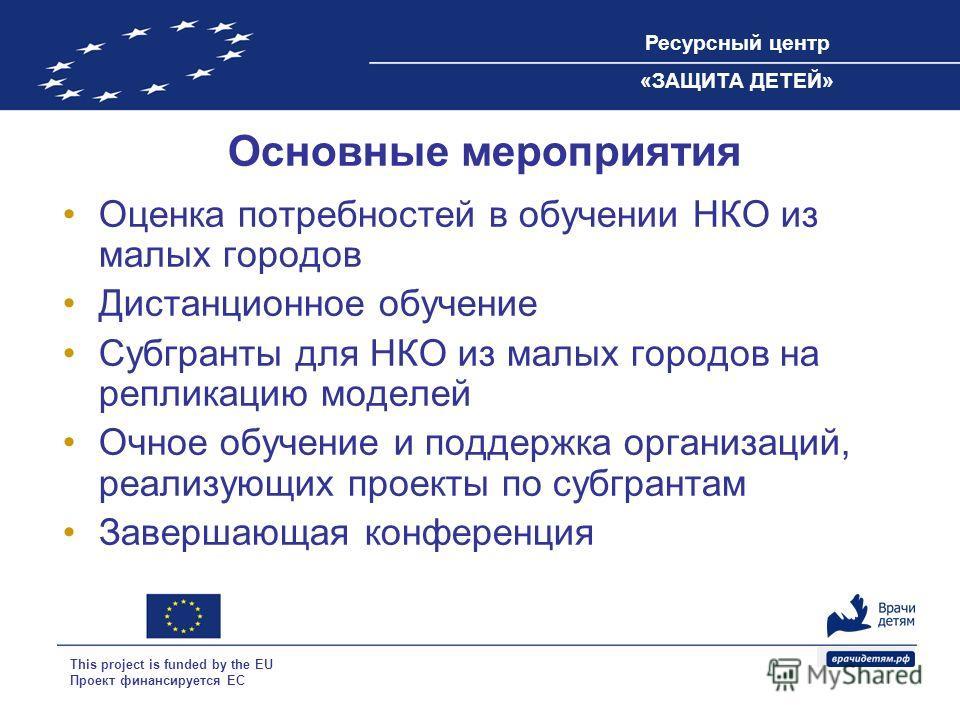 Ресурсный центр «ЗАЩИТА ДЕТЕЙ» This project is funded by the EU Проект финансируется ЕС Основные мероприятия Оценка потребностей в обучении НКО из малых городов Дистанционное обучение Субгранты для НКО из малых городов на репликацию моделей Очное обу