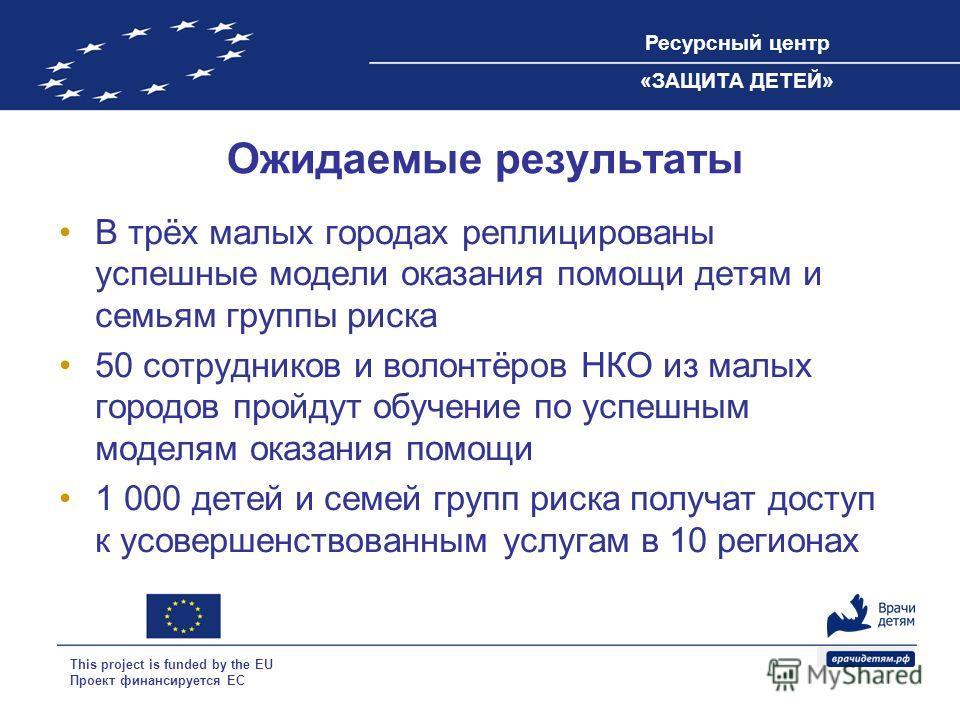 Ресурсный центр «ЗАЩИТА ДЕТЕЙ» This project is funded by the EU Проект финансируется ЕС Ожидаемые результаты В трёх малых городах реплицированы успешные модели оказания помощи детям и семьям группы риска 50 сотрудников и волонтёров НКО из малых город