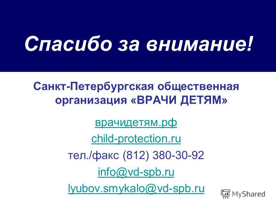 Спасибо за внимание! Санкт-Петербургская общественная организация «ВРАЧИ ДЕТЯМ» врачидетям.рф child-protection.ru тел./факс (812) 380-30-92 info@vd-spb.ru lyubov.smykalo@vd-spb.ru