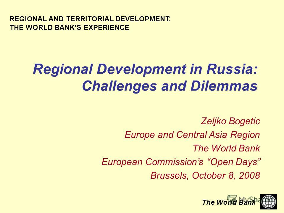 The World Bank Regional Development in Russia: Challenges and Dilemmas REGIONAL AND TERRITORIAL DEVELOPMENT: THE WORLD BANKS EXPERIENCE Zeljko Bogetic Europe and Central Asia Region The World Bank European Commissions Open Days Brussels, October 8, 2