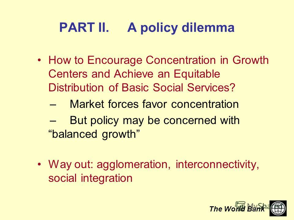 The World Bank PART II. A policy dilemma How to Encourage Concentration in Growth Centers and Achieve an Equitable Distribution of Basic Social Services? – Market forces favor concentration – But policy may be concerned with balanced growth Way out: