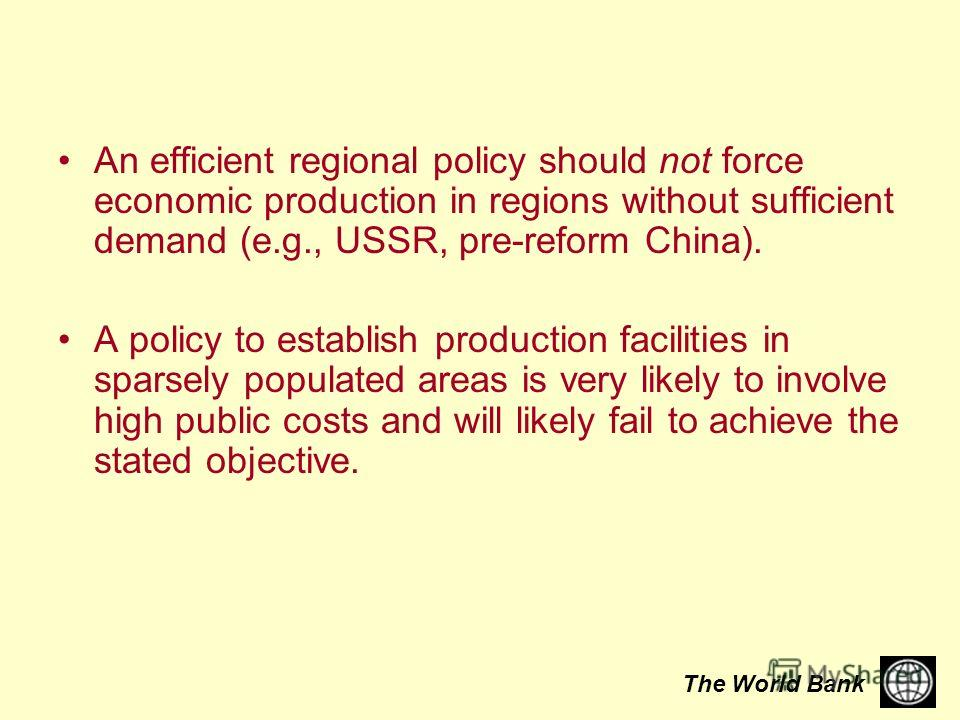 The World Bank An efficient regional policy should not force economic production in regions without sufficient demand (e.g., USSR, pre-reform China). A policy to establish production facilities in sparsely populated areas is very likely to involve hi