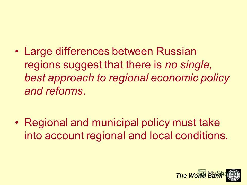 The World Bank Large differences between Russian regions suggest that there is no single, best approach to regional economic policy and reforms. Regional and municipal policy must take into account regional and local conditions.