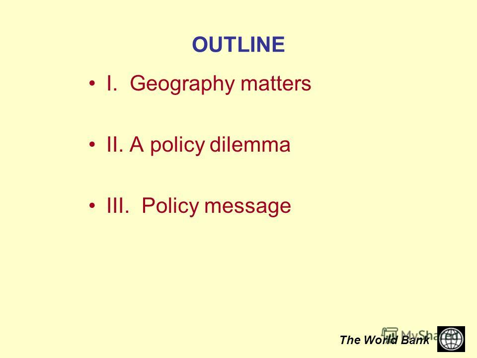 The World Bank OUTLINE I. Geography matters II. A policy dilemma III. Policy message
