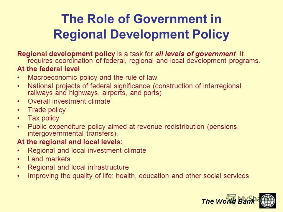 The World Bank The Role of Government in Regional Development Policy Regional development policy is a task for all levels of government. It requires coordination of federal, regional and local development programs. At the federal level Macroeconomic
