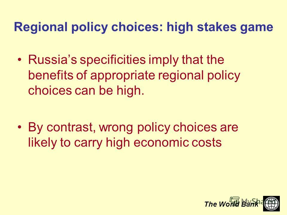 The World Bank Regional policy choices: high stakes game Russias specificities imply that the benefits of appropriate regional policy choices can be high. By contrast, wrong policy choices are likely to carry high economic costs