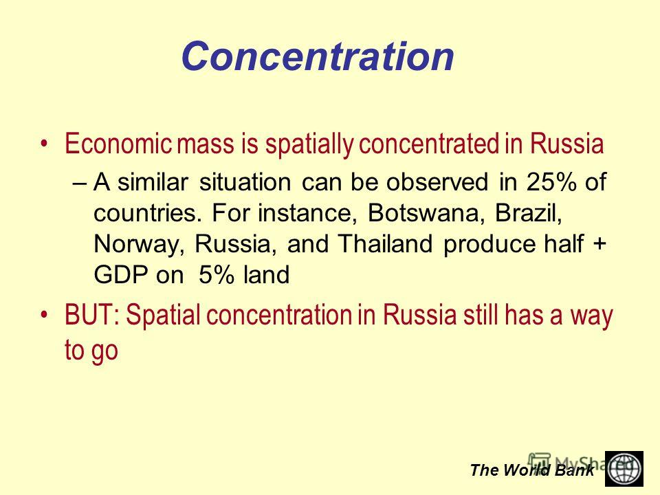 The World Bank Concentration Economic mass is spatially concentrated in Russia –A similar situation can be observed in 25% of countries. For instance, Botswana, Brazil, Norway, Russia, and Thailand produce half + GDP on 5% land BUT: Spatial concentra