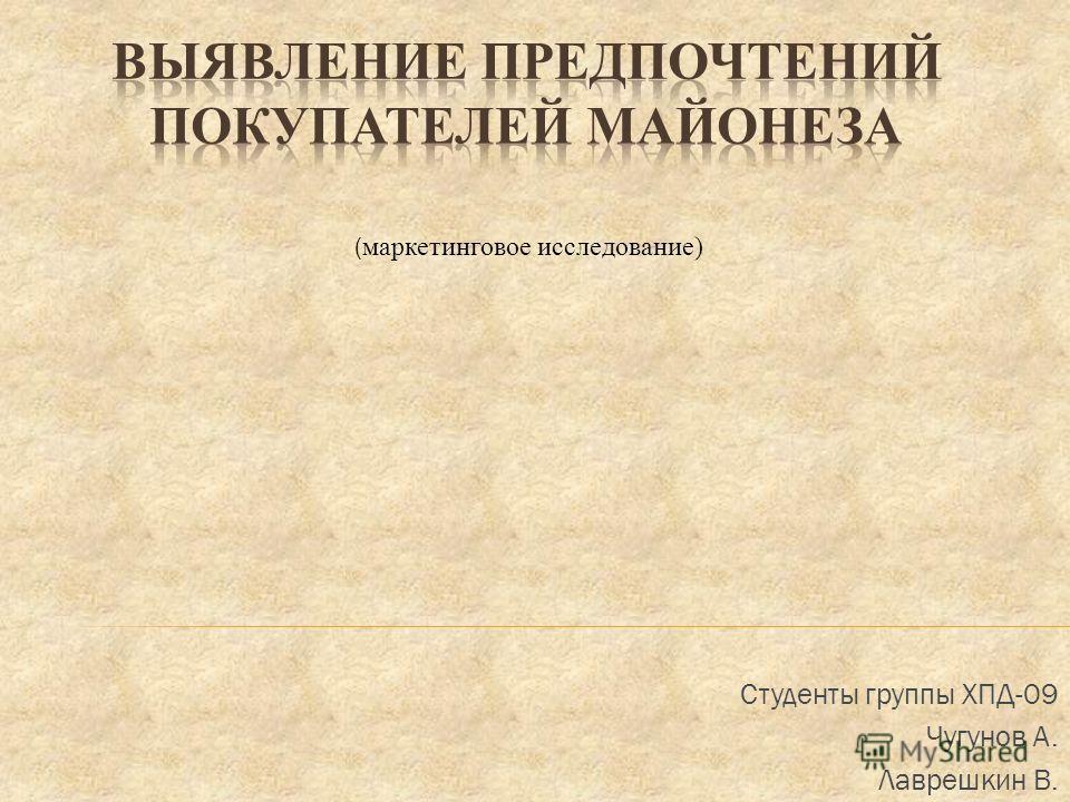 Студенты группы ХПД-09 Чугунов А. Лаврешкин В. ( маркетинговое исследование)