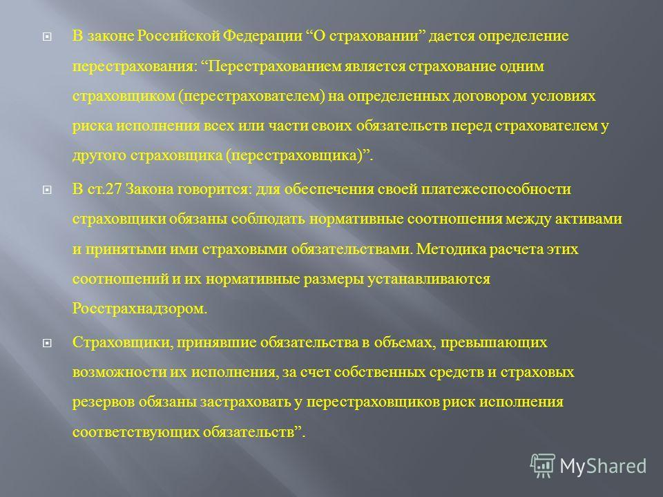 В законе Российской Федерации О страховании дается определение перестрахования : Перестрахованием является страхование одним страховщиком ( перестрахователем ) на определенных договором условиях риска исполнения всех или части своих обязательств пере