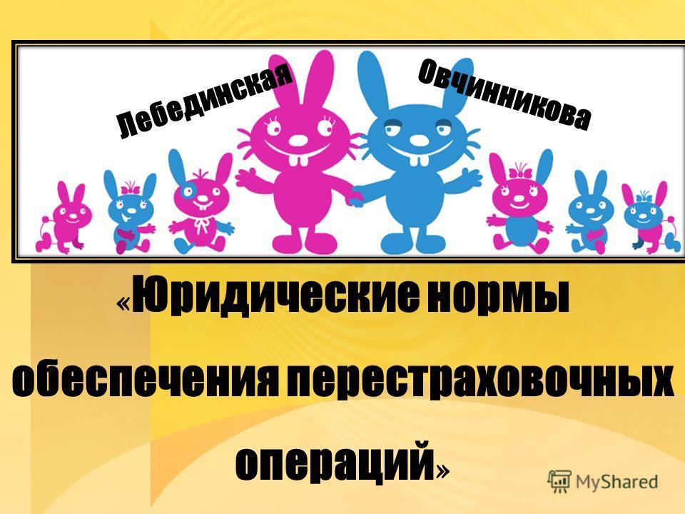 « Юридические нормы обеспечения перестраховочных операций » Лебединская Овчинникова