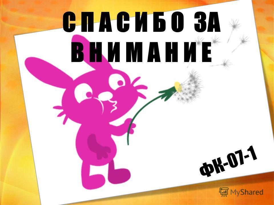 С П А С И Б О ЗА В Н И М А Н И Е ФК-07-1
