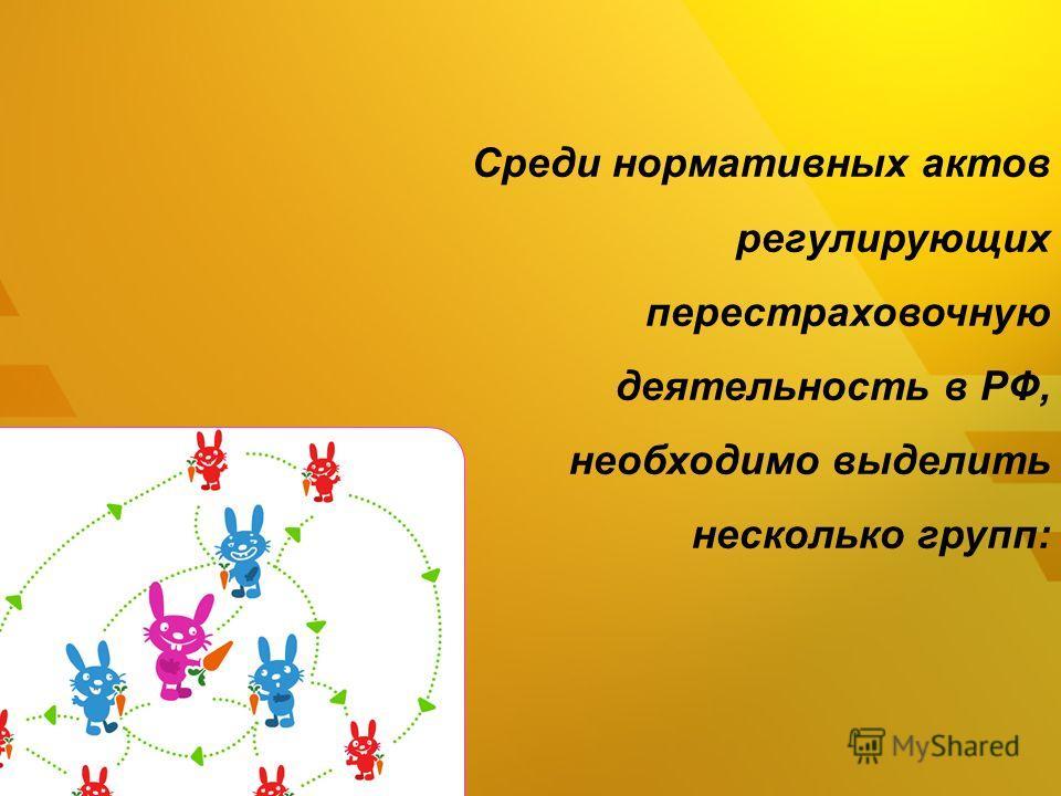 Среди нормативных актов регулирующих перестраховочную деятельность в РФ, необходимо выделить несколько групп: