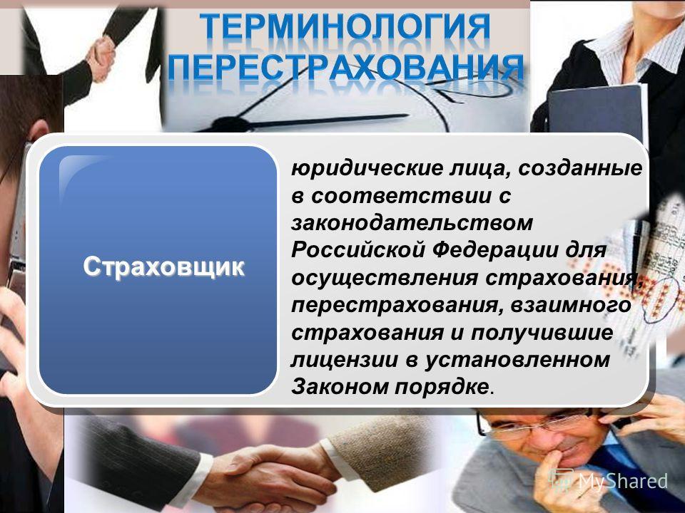 Страховщик юридические лица, созданные в соответствии с законодательством Российской Федерации для осуществления страхования, перестрахования, взаимного страхования и получившие лицензии в установленном Законом порядке.