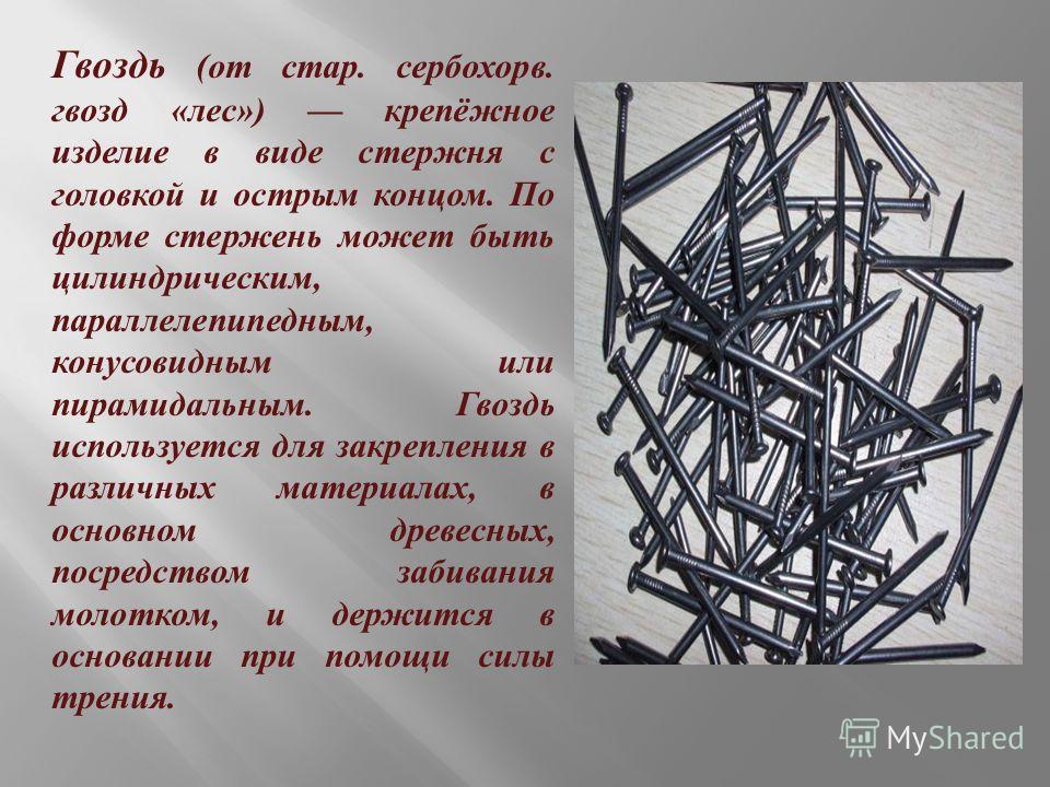 Гвоздь ( от стар. сербохорв. гвозд « лес ») крепёжное изделие в виде стержня с головкой и острым концом. По форме стержень может быть цилиндрическим, параллелепипедным, конусовидным или пирамидальным. Гвоздь используется для закрепления в различных м