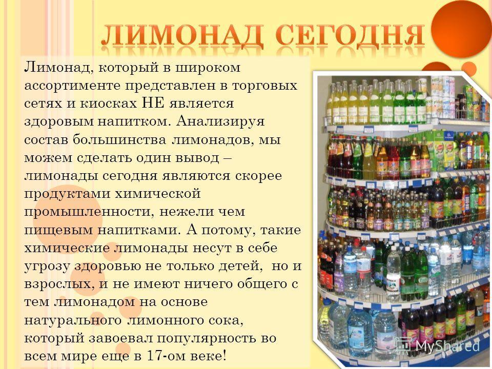 Лимонад, который в широком ассортименте представлен в торговых сетях и киосках НЕ является здоровым напитком. Анализируя состав большинства лимонадов, мы можем сделать один вывод – лимонады сегодня являются скорее продуктами химической промышленности
