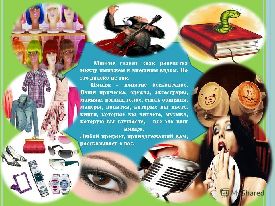 Многие ставят знак равенства между имиджем и внешним видом. Но это далеко не так. Имидж - понятие бесконечное. Ваши прическа, одежда, аксессуары, макияж, взгляд, голос, стиль общения, манеры, напитки, которые вы пьете, книги, которые вы читаете, музы