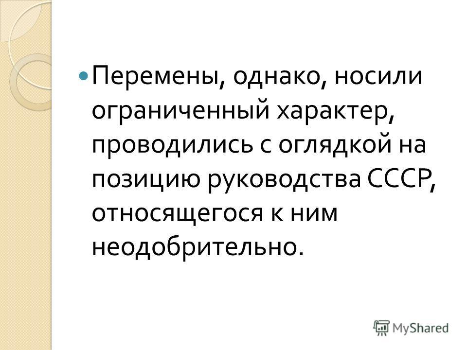 Перемены, однако, носили ограниченный характер, проводились с оглядкой на позицию руководства СССР, относящегося к ним неодобрительно.